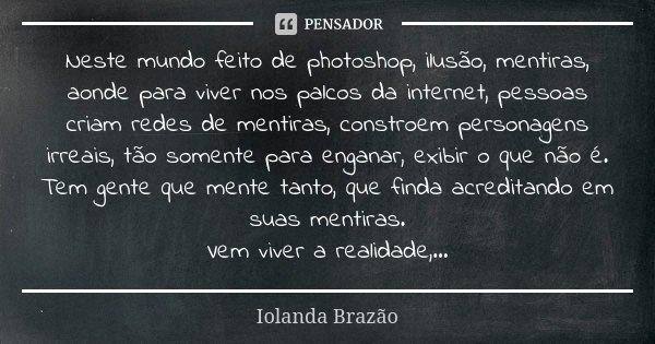 Neste mundo feito de photoshop, ilusão, mentiras, aonde para viver nos palcos da internet, pessoas criam redes de mentiras, constroem personagens irreais, tão s... Frase de Iolanda Brazão.