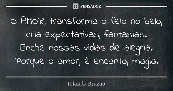 O AMOR, transforma o feio no belo, cria expectativas, fantasias. Enche nossas vidas de alegria. Porque o amor, é encanto, magia.... Frase de Iolanda Brazão.
