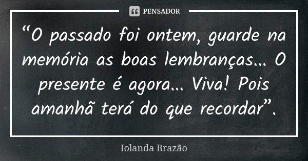 """""""O passado foi ontem, guarde na memória as boas lembranças... O presente é agora... Viva! Pois amanhã terá do que recordar"""".... Frase de Iolanda Brazão."""