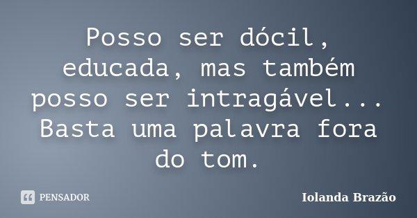 Posso ser dócil, educada, mas também posso ser intragável... Basta uma palavra fora do tom.... Frase de Iolanda Brazão.