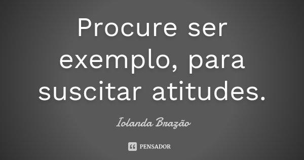 Procure ser exemplo, para suscitar atitudes.... Frase de Iolanda Brazão.