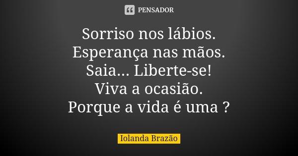 Sorriso nos lábios. Esperança nas mãos. Saia... Liberte-se! Viva a ocasião. Porque a vida é uma ?... Frase de Iolanda Brazão.