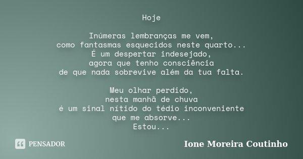 Hoje Inúmeras lembranças me vem, como fantasmas esquecidos neste quarto... É um despertar indesejado, agora que tenho consciência de que nada sobrevive além da ... Frase de Ione Moreira Coutinho.