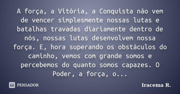 A força, a Vitória, a Conquista não vem de vencer simplesmente nossas lutas e batalhas travadas diariamente dentro de nós, nossas lutas desenvolvem nossa força.... Frase de Iracema R..