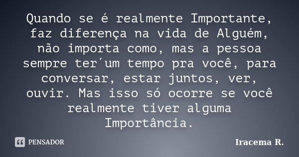 Quando se é realmente Importante, faz diferença na vida de Alguém, não importa como, mas a pessoa sempre ter´um tempo pra você, para conversar, estar juntos, ve... Frase de Iracema R..