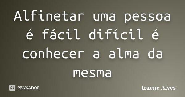 Alfinetar uma pessoa é fácil difícil é conhecer a alma da mesma... Frase de Iraene Alves.