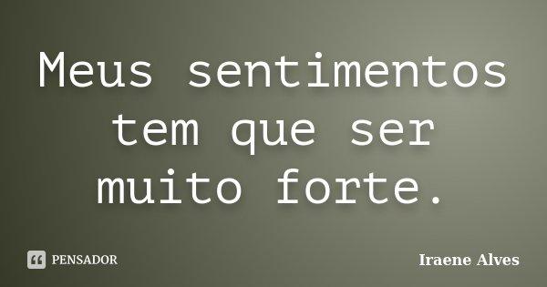 Meus sentimentos tem que ser muito forte.... Frase de Iraene Alves.