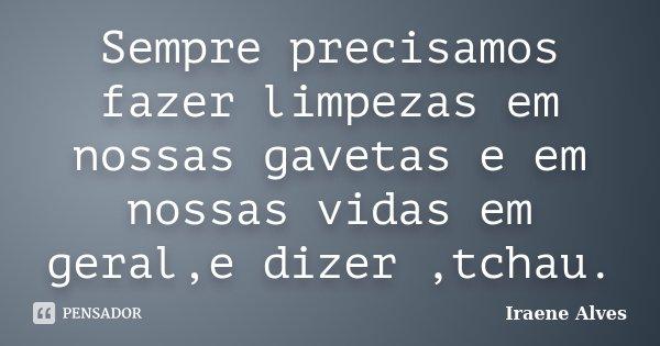Sempre precisamos fazer limpezas em nossas gavetas e em nossas vidas em geral,e dizer ,tchau.... Frase de Iraene Alves.