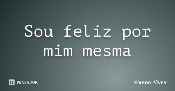 Sou feliz por mim mesma... Frase de Iraene Alves.