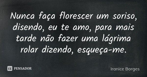 Nunca faça florescer um soriso, disendo, eu te amo, para mais tarde não fazer uma lágrima rolar dizendo, esqueça-me.... Frase de Iranice Borges.