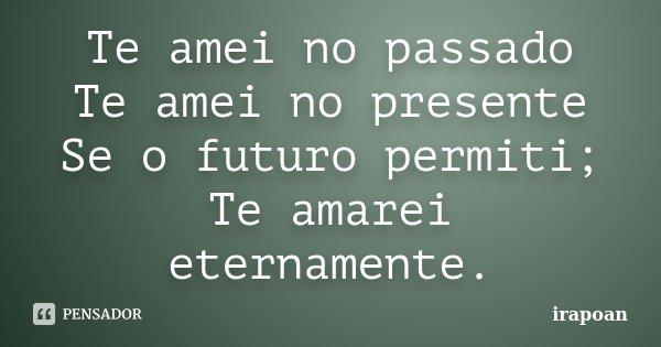 Te amei no passado Te amei no presente Se o futuro permiti; Te amarei eternamente.... Frase de irapoan.