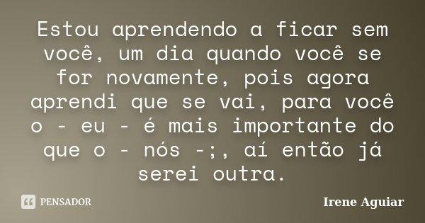 Estou aprendendo a ficar sem você, um dia quando você se for novamente, pois agora aprendi que se vai, para você o - eu - é mais importante do que o - nós -;, a... Frase de Irene Aguiar.