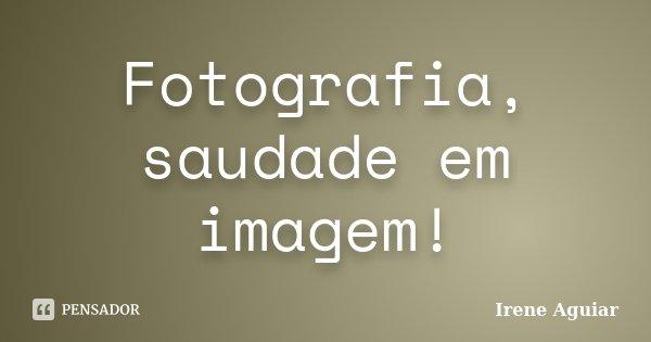 Fotografia, saudade em imagem!... Frase de Irene Aguiar.