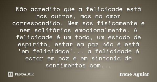 Não acredito que a felicidade está nos outros, mas no amor correspondido. Nem sós fisicamente e nem solitários emocionalmente. A felicidade é um todo, um estado... Frase de Irene Aguiar.