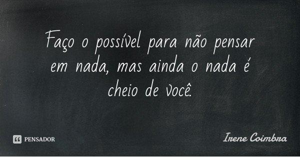 Faço o possível para não pensar em nada, mas ainda o nada é cheio de você.... Frase de Irene Coimbra.