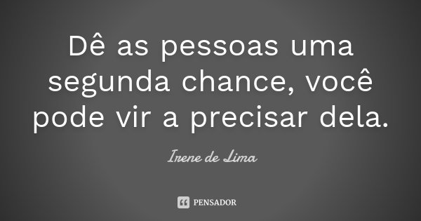 Dê as pessoas uma segunda chance, você pode vir a precisar dela;... Frase de Irene de Lima.