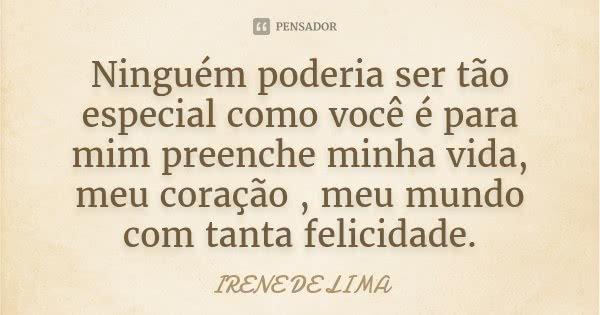 Ninguém poderia ser tão especial como você é para mim preenche minha vida, meu coração , meu mundo com tanta felicidade.... Frase de Irene de Lima.