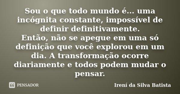 Sou o que todo mundo é... uma incógnita constante, impossível de definir definitivamente. Então, não se apegue em uma só definição que você explorou em um dia. ... Frase de Irení da Silva Batista.