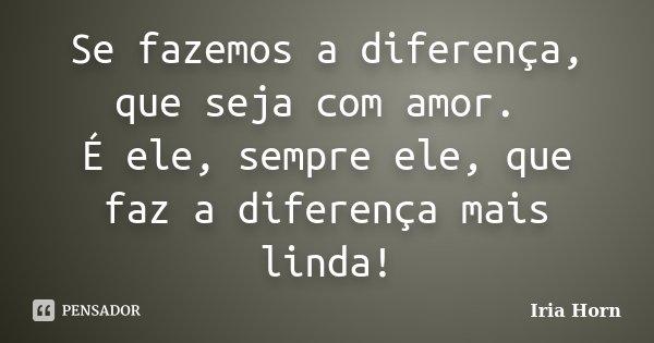 Se fazemos a diferença, que seja com amor. É ele, sempre ele, que faz a diferença mais linda!... Frase de Iria Horn.