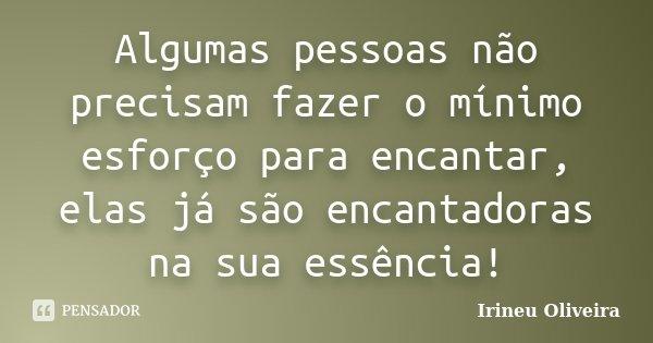Algumas pessoas não precisam fazer o mínimo esforço para encantar, elas já são encantadoras na sua essência!... Frase de Irineu Oliveira.