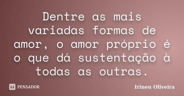 Dentre as mais variadas formas de amor, o amor próprio é o que dá sustentação à todas as outras.... Frase de Irineu Oliveira.