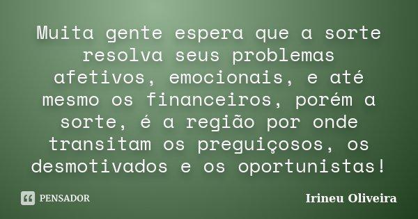Muita gente espera que a sorte resolva seus problemas afetivos, emocionais, e até mesmo os financeiros, porém a sorte, é a região por onde transitam os preguiço... Frase de Irineu Oliveira.