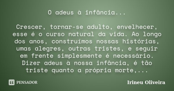 O adeus à infância... Crescer, tornar-se adulto, envelhecer, esse é o curso natural da vida. Ao longo dos anos, construímos nossas histórias, umas alegres, outr... Frase de Irineu Oliveira.