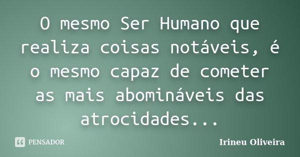 O mesmo Ser Humano que realiza coisas notáveis, é o mesmo capaz de cometer as mais abomináveis das atrocidades...... Frase de Irineu Oliveira.