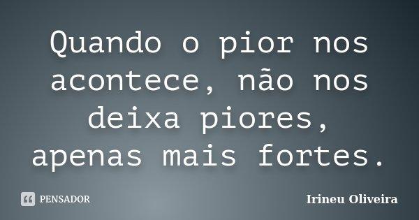 Quando o pior nos acontece, não nos deixa piores, apenas mais fortes.... Frase de Irineu Oliveira.