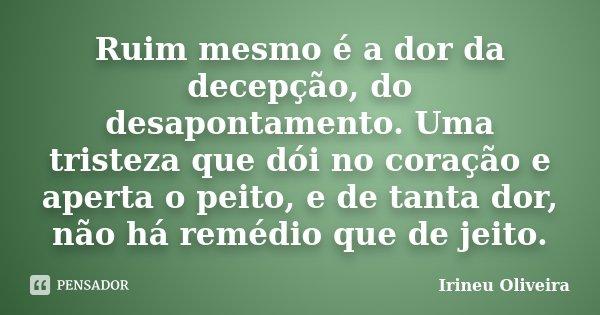 Ruim mesmo é a dor da decepção, do desapontamento. Uma tristeza que dói no coração e aperta o peito, e de tanta dor, não há remédio que de jeito.... Frase de Irineu Oliveira.