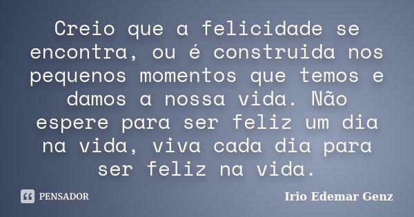 Creio que a felicidade se encontra, ou é construida nos pequenos momentos que temos e damos a nossa vida. Não espere para ser feliz um dia na vida, viva cada di... Frase de Irio Edemar Genz.