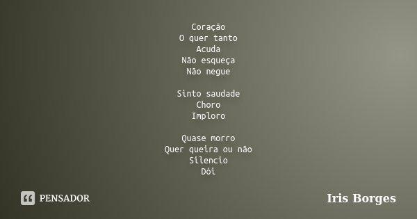 Coração O quer tanto Acuda Não esqueça Não negue Sinto saudade Choro Imploro Quase morro Quer queira ou não Silencio Dói... Frase de Iris Borges.