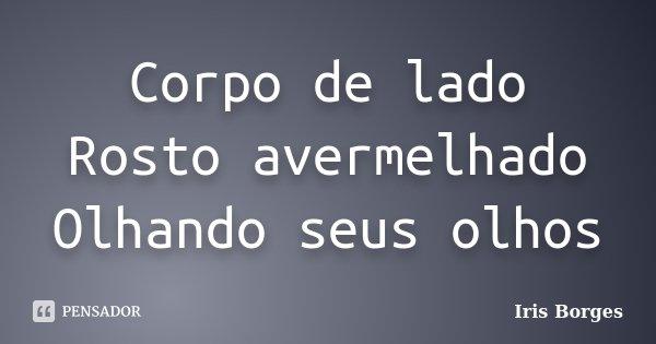 Corpo de lado Rosto avermelhado Olhando seus olhos... Frase de Iris Borges.