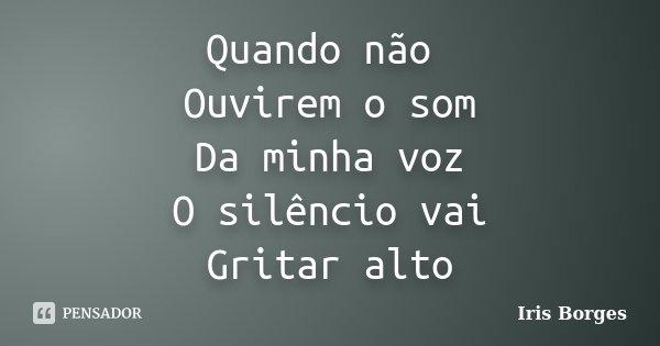 Quando não Ouvirem o som Da minha voz O silêncio vai Gritar alto... Frase de Iris Borges.