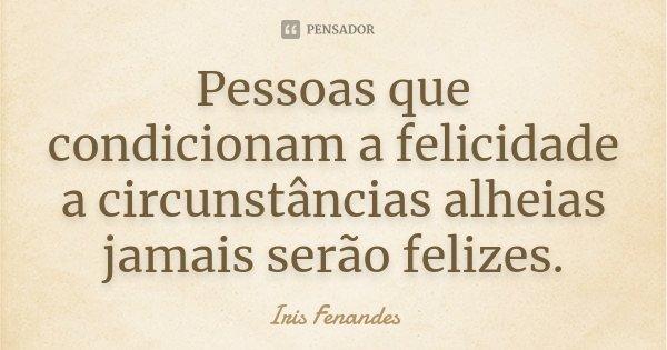Pessoas que condicionam a felicidade a circunstâncias alheias jamais serão felizes.... Frase de Iris Fenandes.