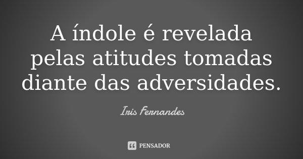 A índole é revelada pelas atitudes tomadas diante das adversidades... Frase de Iris Fernandes.