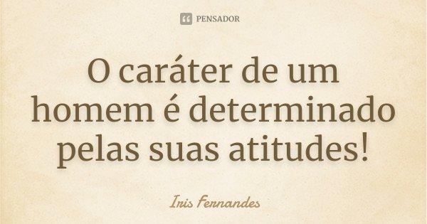 O caráter de um homem é determinado pelas suas atitudes!... Frase de Iris Fernandes.