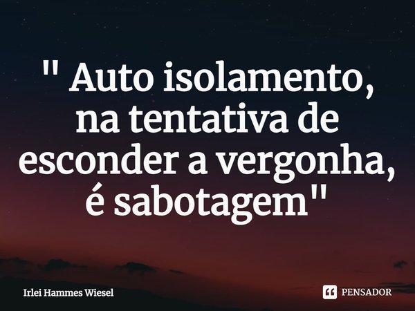 """"""" Auto isolamento, na tentativa de esconder a vergonha, é sabotagem""""... Frase de Irlei Hammes Wiesel."""