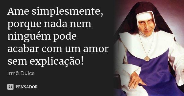Ame simplesmente, porque nada nem ninguém pode acabar com um amor sem explicação!... Frase de Irmã Dulce.