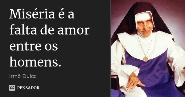 Miséria é a falta de amor entre os homens.... Frase de Irmã Dulce.
