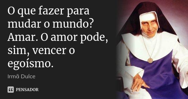 O que fazer para mudar o mundo? Amar. O amor pode, sim, vencer o egoísmo.... Frase de Irmã Dulce.
