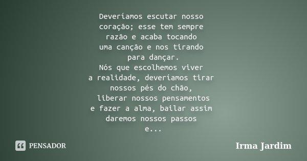 Deveríamos escutar nosso coração;esse tem sempre razão e acaba tocando uma canção e nos tirando para dançar. Nós que escolhemos viver a realidade,deveríamos tir... Frase de Irma Jardim.