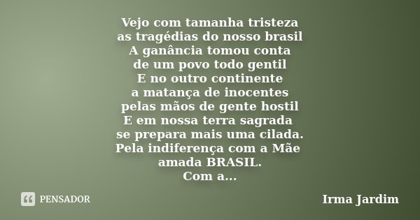 Vejo com tamanha tristeza as tragédias do nosso brasil A ganância tomou conta de um povo todo gentil E no outro continente a matança de inocentes pelas mãos de ... Frase de Irma Jardim.