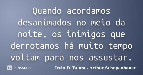 Quando acordamos desanimados no meio da noite, os inimigos que derrotamos há muito tempo voltam para nos assustar.... Frase de Irvin D. Yalom - Arthur Schopenhauer.