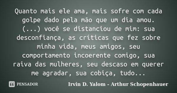 Quanto mais ele ama, mais sofre com cada golpe dado pela mão que um dia amou. (...) você se distanciou de mim: sua desconfiança, as críticas que fez sobre minha... Frase de Irvin D. Yalom - Arthur Schopenhauer.
