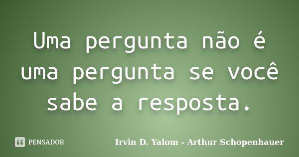 Uma pergunta não é uma pergunta se você sabe a resposta.... Frase de Irvin D. Yalom - Arthur Schopenhauer.