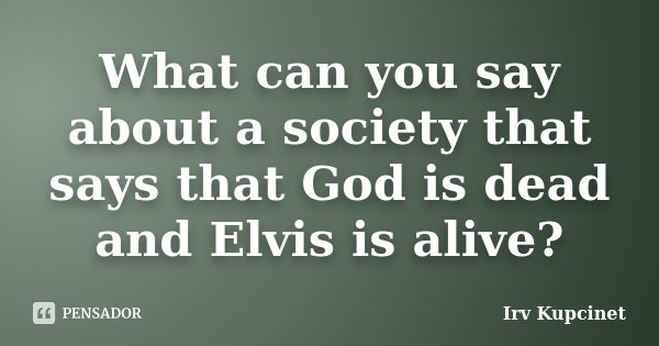 What can you say about a society that says that God is dead and Elvis is alive?... Frase de Irv Kupcinet.