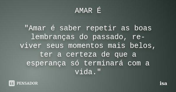 """AMAR É """"Amar é saber repetir as boas lembranças do passado, re- viver seus momentos mais belos, ter a certeza de que a esperança só terminará com a vida.&q... Frase de Isa."""