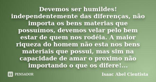 Devemos ser humildes! independentemente das diferenças, não importa os bens materias que possuímos, devemos velar pelo bem estar de quem nos rodéia. A maior riq... Frase de Isaac Abel Cientista.