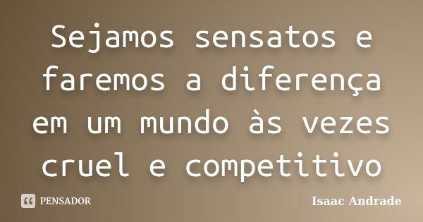 Sejamos sensatos e faremos a diferença em um mundo às vezes cruel e competitivo... Frase de Isaac Andrade.